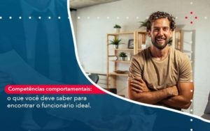 Competencias Comportamntais O Que Voce Deve Saber Para Encontrar O Funcionario Ideal Organização Contábil Lawini - Contabilidade na Lapa - SP | RM Assessoria Contábil - Blog