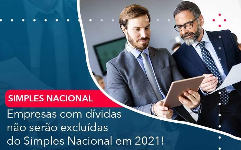 Empresas Com Dividas Nao Serao Excluidas Do Simples Nacional Em 2021 Organização Contábil Lawini - Contabilidade na Lapa - SP | RM Assessoria Contábil - Blog