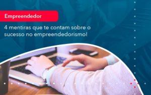 4 Mentiras Que Te Contam Sobre O Sucesso No Empreendedorism 1 - Contabilidade na Lapa - SP | RM Assessoria Contábil - Blog
