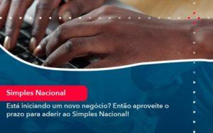 Esta Iniciando Um Novo Negocio Entao Aproveite O Prazo Para Aderir Ao Simples Nacional (1) - Contabilidade na Lapa - SP | RM Assessoria Contábil - Blog