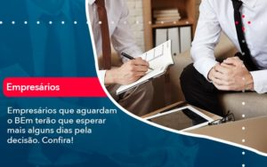 Empresarios Que Aguardam O Bem Terao Que Esperar Mais Alguns Dias Pela Decisao Confirao 1 - Contabilidade na Lapa - SP | RM Assessoria