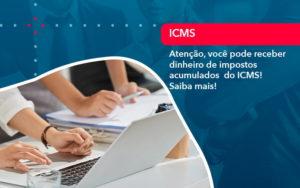 Atencao Voce Pode Receber Dinheiro De Impostos Acumulados Do Icms 1 - Contabilidade na Lapa - SP | RM Assessoria