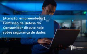 [atenção, Empreendedor] Comissão De Defesa Do Consumidor Discute Hoje Sobre Segurança De Dados Rm - Contabilidade na Lapa - SP | RM Assessoria
