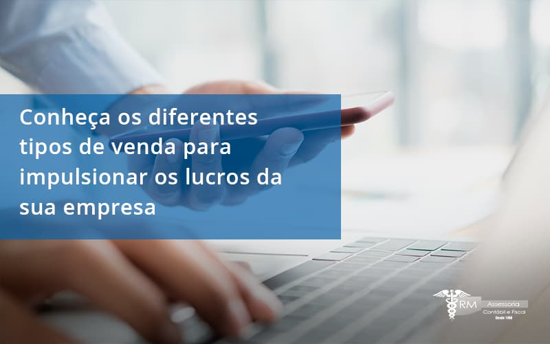 Conheca Os Diferentes Tipos De Venda Para Impulsionar Os Lucros Da Sua Empresa Rm - Contabilidade na Lapa - SP | RM Assessoria