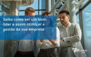 Saiba Como Ser Um Bom Lider E Assim Otimizar A Gestao Da Sua Empresa Rm - Contabilidade na Lapa - SP | RM Assessoria