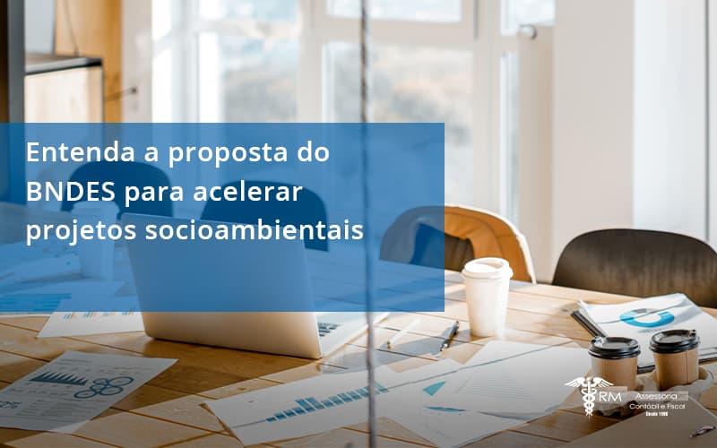 Entenda Como O Bndes Promete Acelerar Projetos Que Possuam Reflexos Socioambientais E Prepare Se Para Crescer Rm Assessoria - Contabilidade na Lapa - SP   RM Assessoria