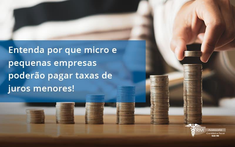 Entenda Por Que Micro E Pequenas Empresas Poderão Pagar Taxas De Juros Menores Rm Assessoria - Contabilidade na Lapa - SP | RM Assessoria
